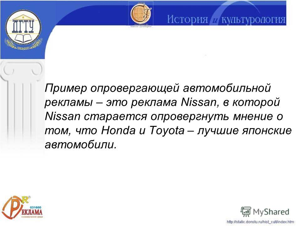 Пример опровергающей автомобильной рекламы – это реклама Nissan, в которой Nissan старается опровергнуть мнение о том, что Honda и Toyota – лучшие японские автомобили.