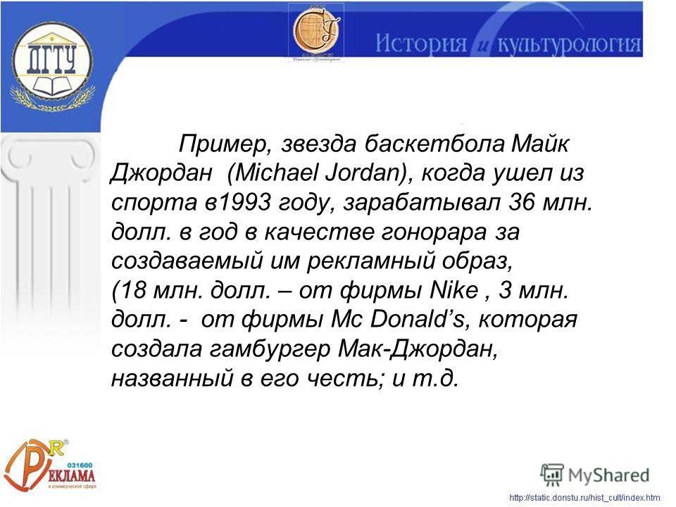 Пример, звезда баскетбола Майк Джордан (Michael Jordan), когда ушел из спорта в1993 году, зарабатывал 36 млн. долл. в год в качестве гонорара за создаваемый им рекламный образ, (18 млн. долл. – от фирмы Nike, 3 млн. долл. - от фирмы Mc Donalds, котор