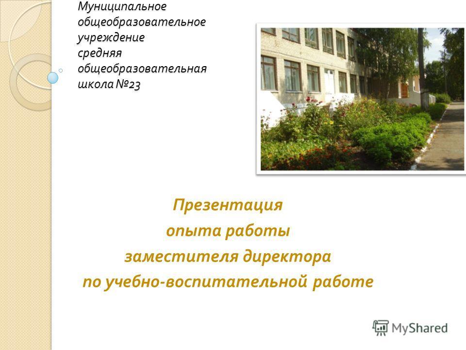 Муниципальное общеобразовательное учреждение средняя общеобразовательная школа 23 Презентация опыта работы заместителя директора по учебно - воспитательной работе