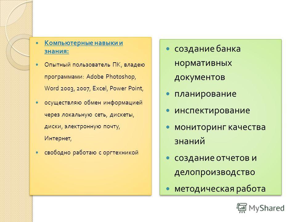 Направления работы с использованием ПК : Компьютерные навыки и знания : Опытный пользователь ПК, владею программами : Adobe Photoshop, Word 2003, 2007, Excel, Power Point, осуществляю обмен информацией через локальную сеть, дискеты, диски, электронну