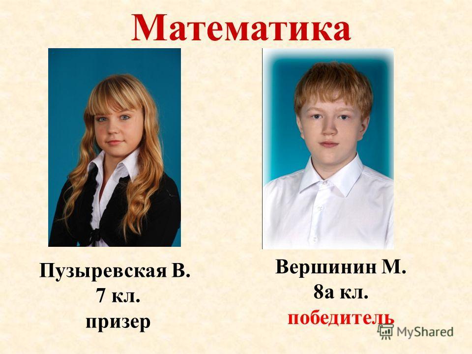 Математика Вершинин М. 8а кл. победитель Пузыревская В. 7 кл. призер