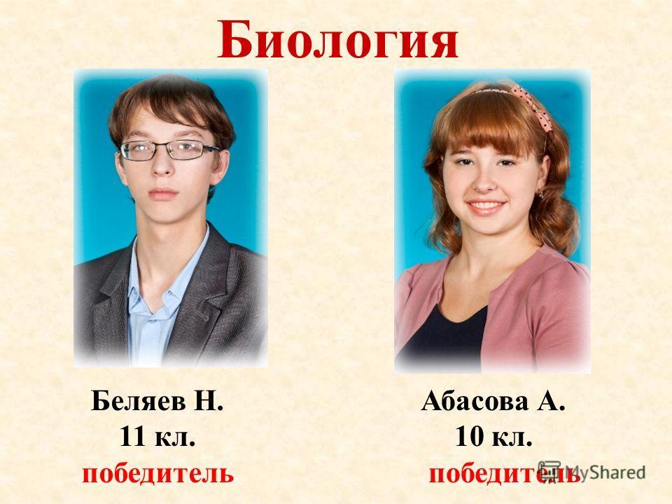 Биология Беляев Н. 11 кл. победитель Абасова А. 10 кл. победитель