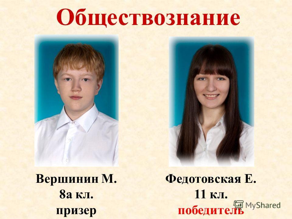 Обществознание Вершинин М. 8а кл. призер Федотовская Е. 11 кл. победитель