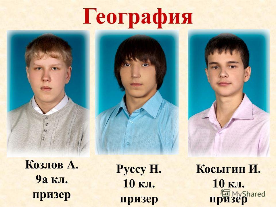 География Косыгин И. 10 кл. призер Козлов А. 9а кл. призер Руссу Н. 10 кл. призер