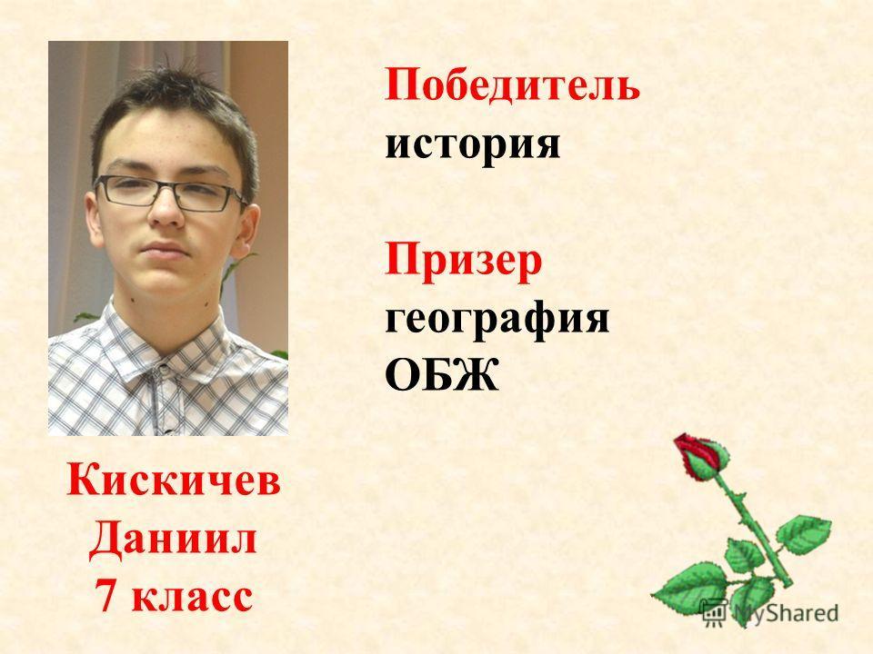 Кискичев Даниил 7 класс Победитель история Призер география ОБЖ