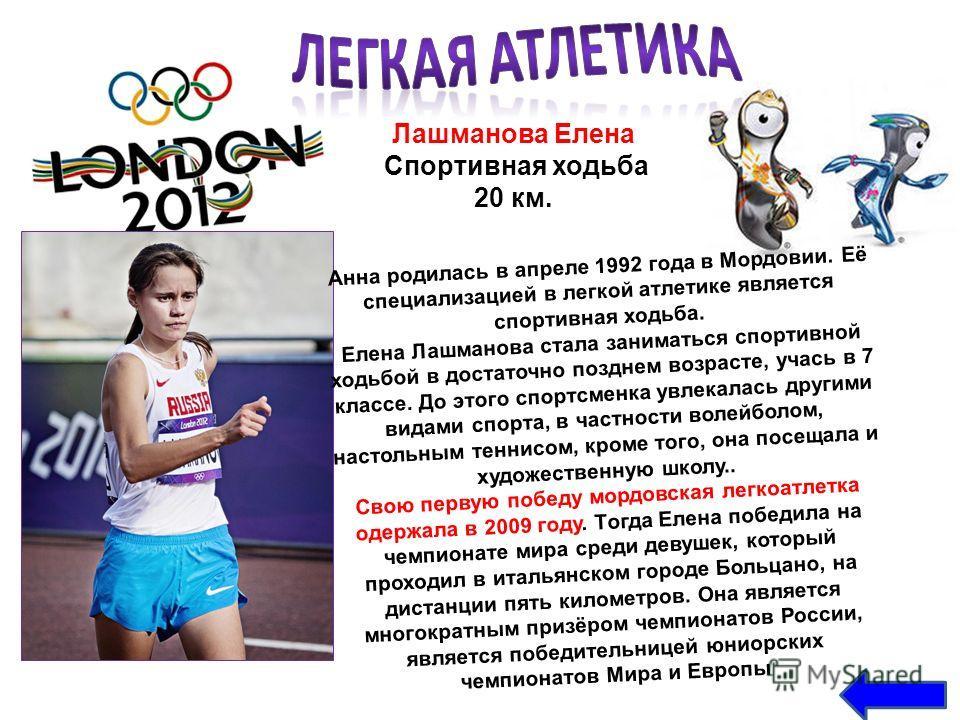 Лашманова Елена Спортивная ходьба 20 км. Анна родилась в апреле 1992 года в Мордовии. Её специализацией в легкой атлетике является спортивная ходьба. Елена Лашманова стала заниматься спортивной ходьбой в достаточно позднем возрасте, учась в 7 классе.