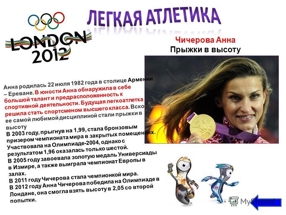 Чичерова Анна Прыжки в высоту Анна родилась 22 июля 1982 года в столице Армении – Ереване. В юности Анна обнаружила в себе большой талант и предрасположенность к спортивной деятельности. Будущая легкоатлетка решила стать спортсменом высшего класса. В