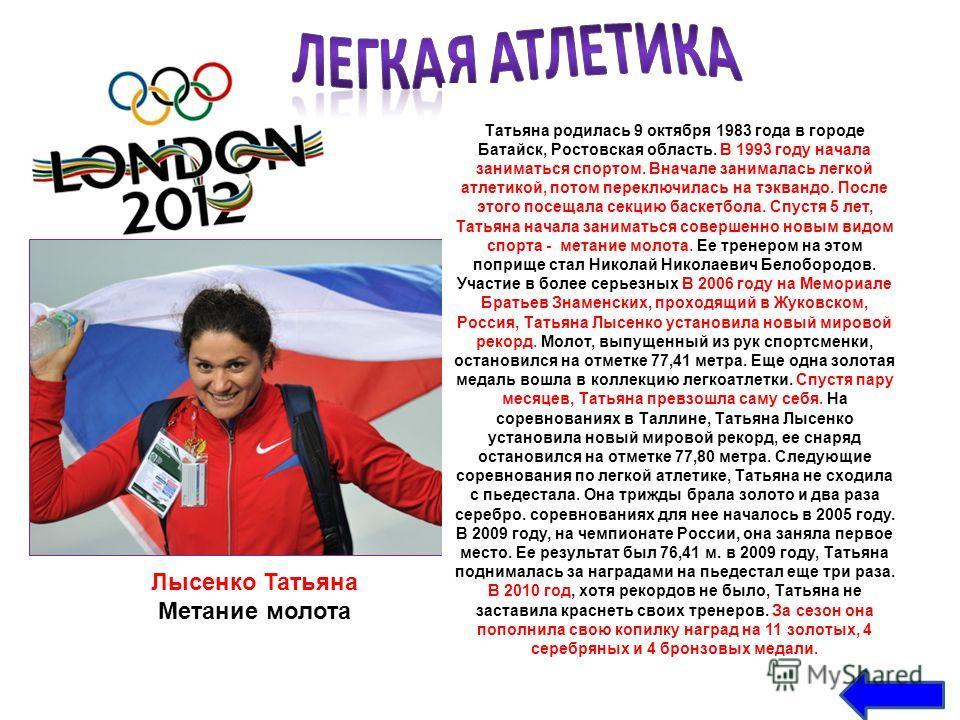 Лысенко Татьяна Метание молота Татьяна родилась 9 октября 1983 года в городе Батайск, Ростовская область. В 1993 году начала заниматься спортом. Вначале занималась легкой атлетикой, потом переключилась на тэквандо. После этого посещала секцию баскетб