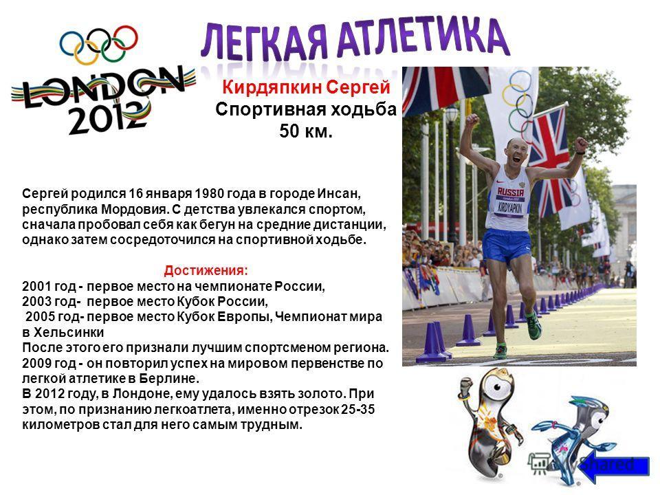 Кирдяпкин Сергей Спортивная ходьба 50 км. Сергей родился 16 января 1980 года в городе Инсан, республика Мордовия. С детства увлекался спортом, сначала пробовал себя как бегун на средние дистанции, однако затем сосредоточился на спортивной ходьбе. Дос