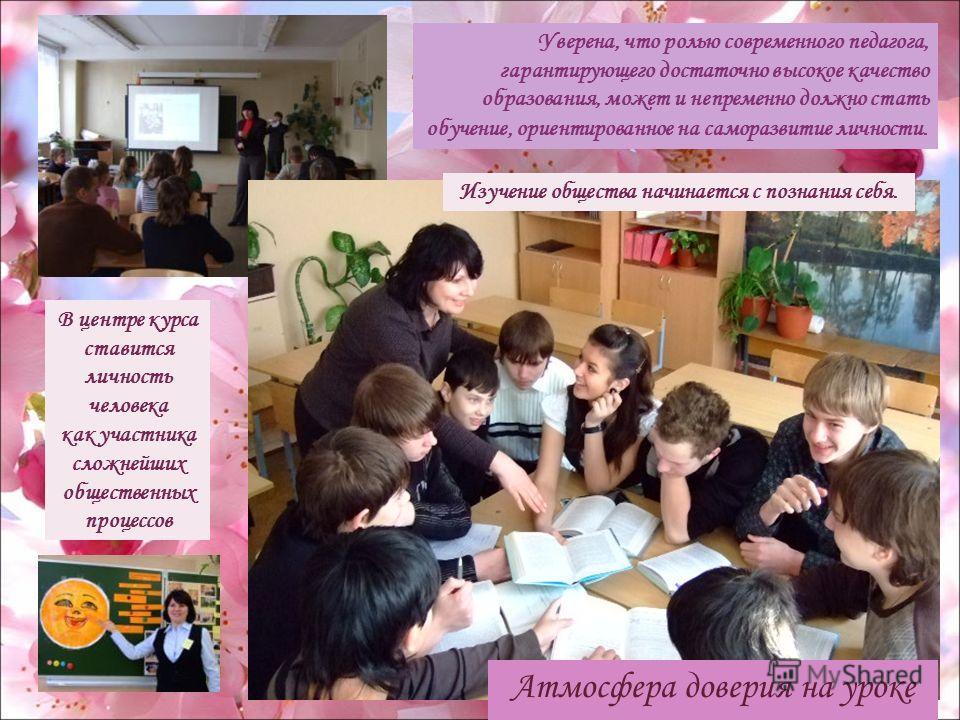 В центре курса ставится личность человека как участника сложнейших общественных процессов Уверена, что ролью современного педагога, гарантирующего достаточно высокое качество образования, может и непременно должно стать обучение, ориентированное на с