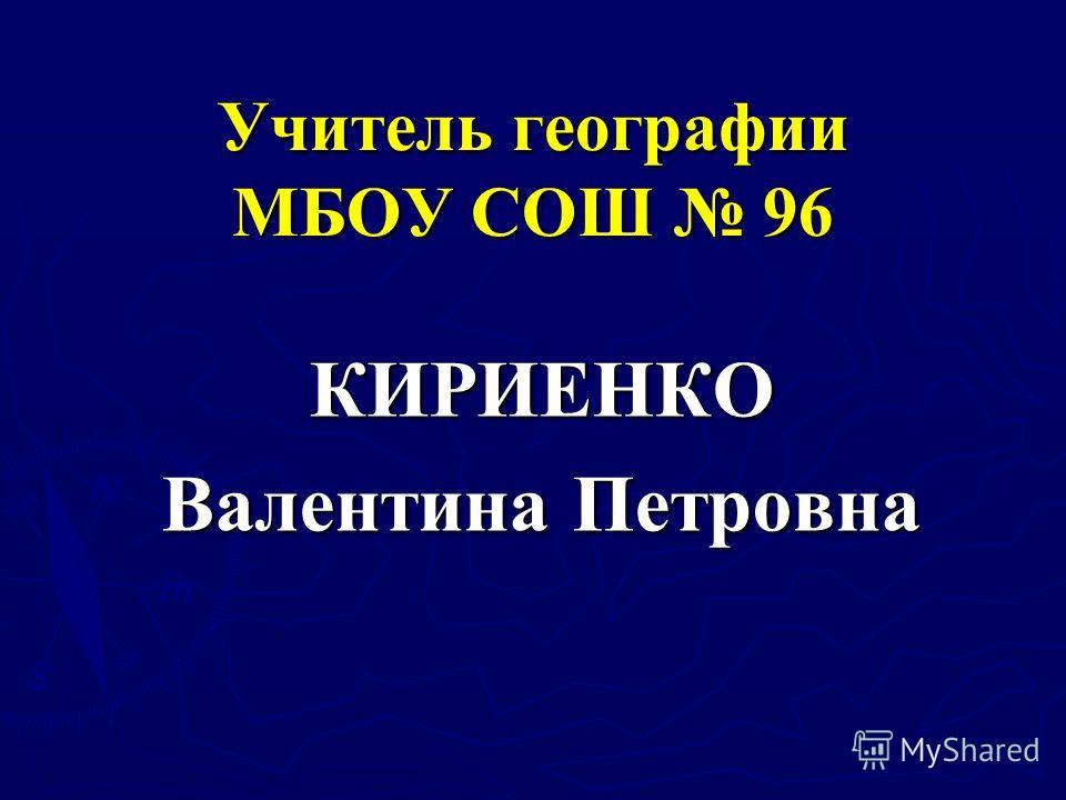 Учитель географии МБОУ СОШ 96 КИРИЕНКО Валентина Петровна