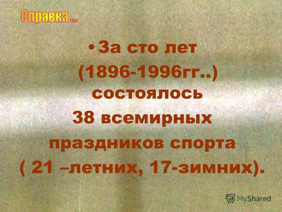 За сто лет (1896-1996гг..) состоялось 38 всемирных праздников спорта ( 21 –летних, 17-зимних).