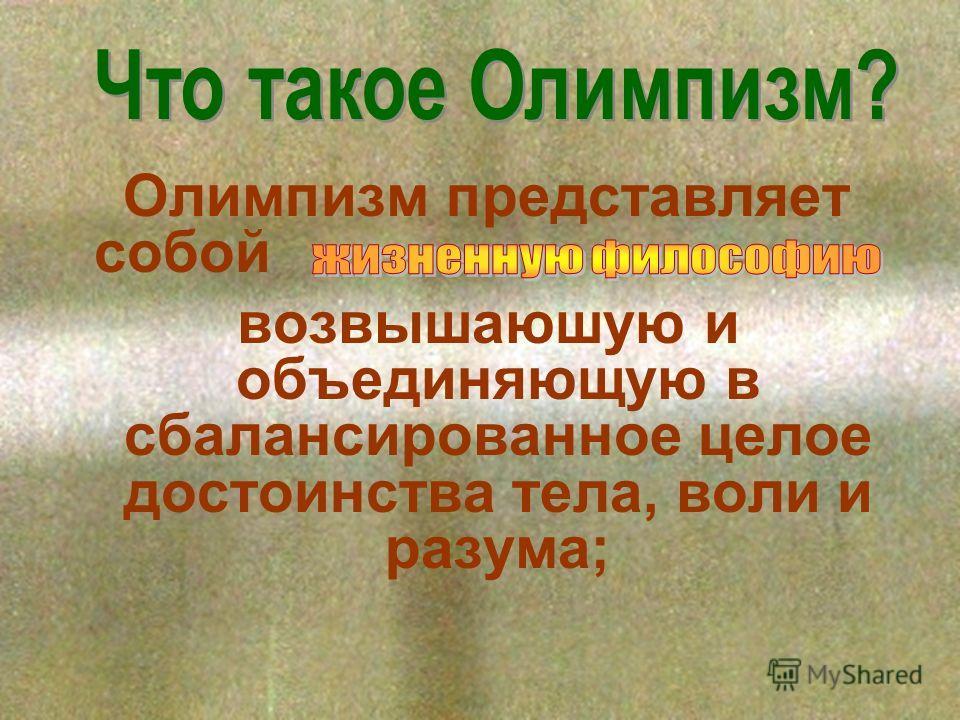 Олимпизм представляет собой возвышаюшую и объединяющую в сбалансированное целое достоинства тела, воли и разума;