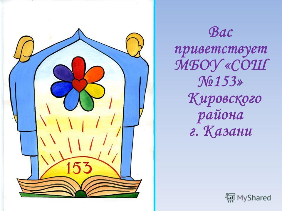 Вас приветствует МБОУ «СОШ 153» Кировского района г. Казани