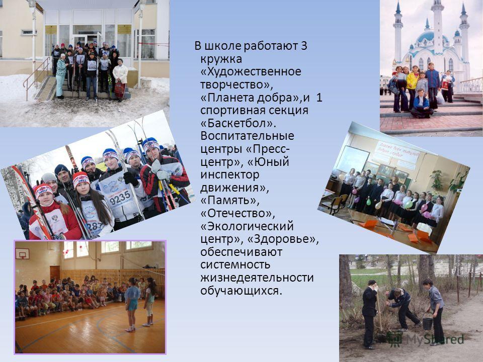 В школе работают 3 кружка «Художественное творчество», «Планета добра»,и 1 спортивная секция «Баскетбол». Воспитательные центры «Пресс- центр», «Юный инспектор движения», «Память», «Отечество», «Экологический центр», «Здоровье», обеспечивают системно