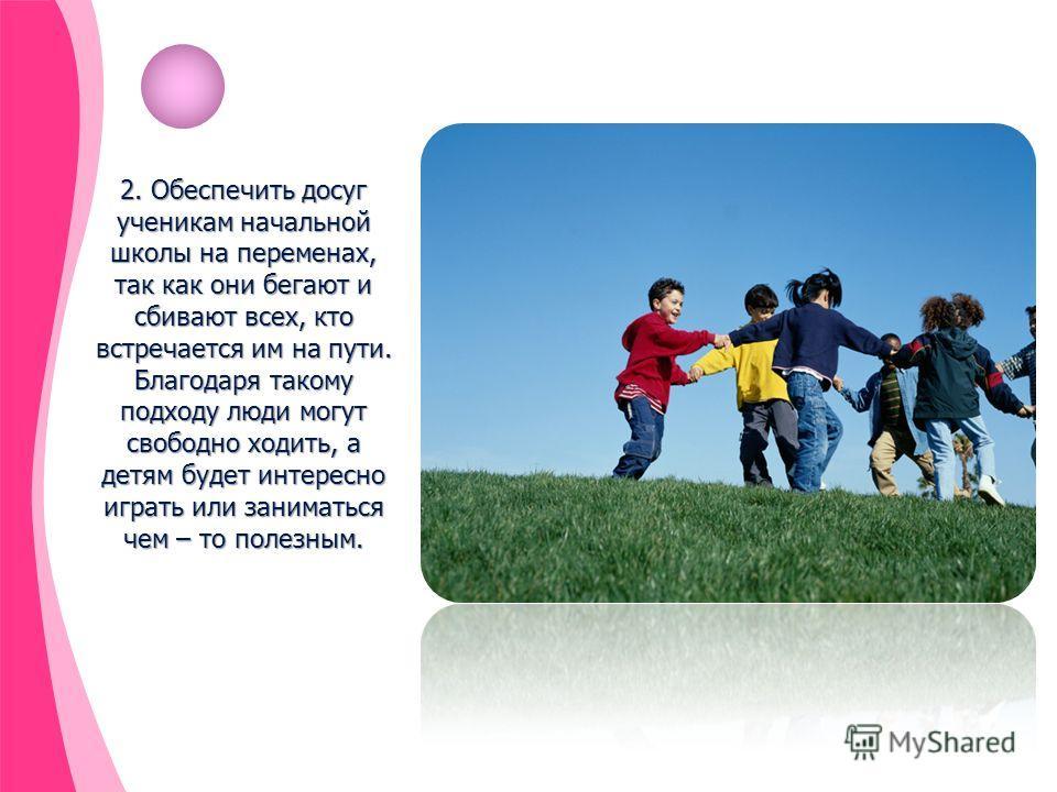 2. Обеспечить досуг ученикам начальной школы на переменах, так как они бегают и сбивают всех, кто встречается им на пути. Благодаря такому подходу люди могут свободно ходить, а детям будет интересно играть или заниматься чем – то полезным.
