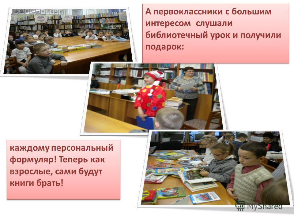 А первоклассники с большим интересом слушали библиотечный урок и получили подарок: каждому персональный формуляр! Теперь как взрослые, сами будут книги брать! каждому персональный формуляр! Теперь как взрослые, сами будут книги брать!
