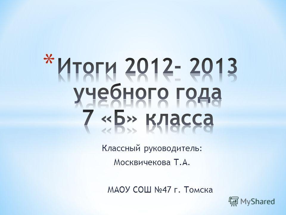Классный руководитель: Москвичекова Т.А. МАОУ СОШ 47 г. Томска