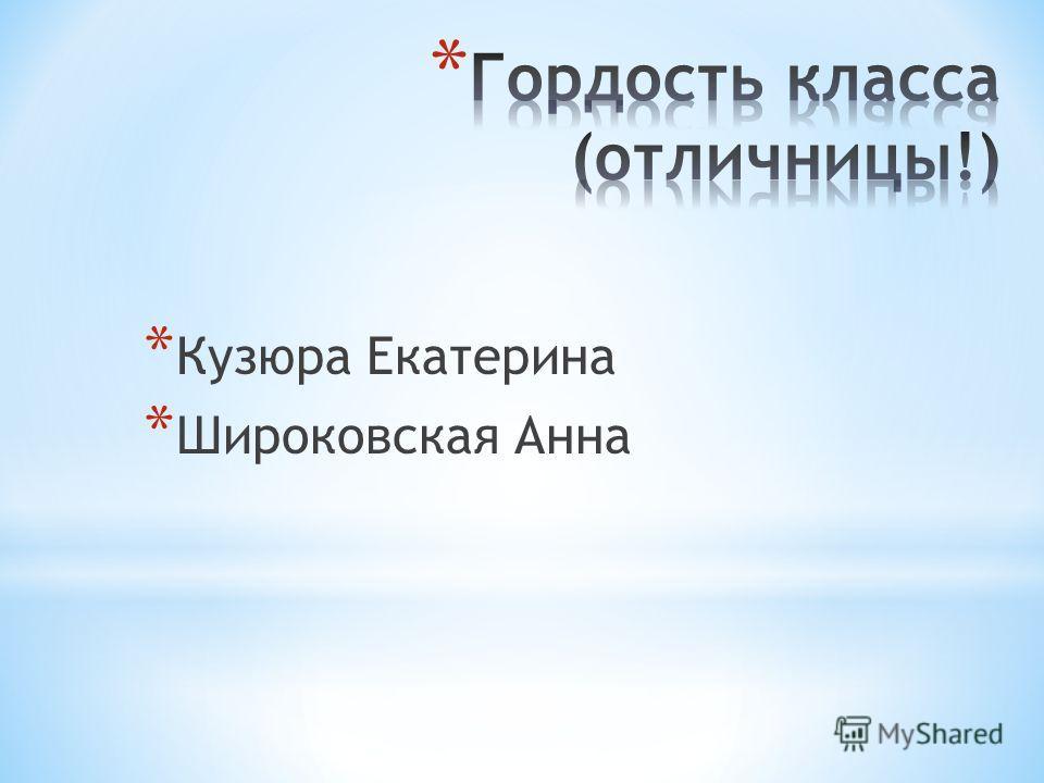 * Кузюра Екатерина * Широковская Анна