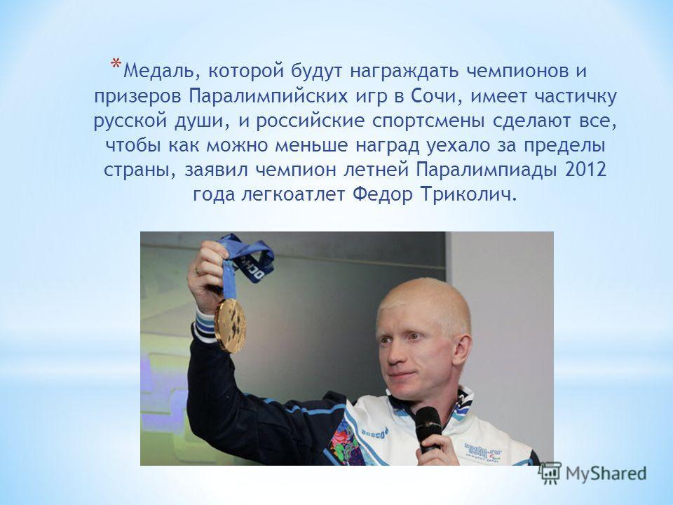 * Медаль, которой будут награждать чемпионов и призеров Паралимпийских игр в Сочи, имеет частичку русской души, и российские спортсмены сделают все, чтобы как можно меньше наград уехало за пределы страны, заявил чемпион летней Паралимпиады 2012 года