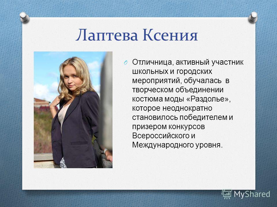 Лаптева Ксения O Отличница, активный участник школьных и городских мероприятий, обучалась в творческом объединении костюма моды « Раздолье », которое неоднократно становилось победителем и призером конкурсов Всероссийского и Международного уровня.