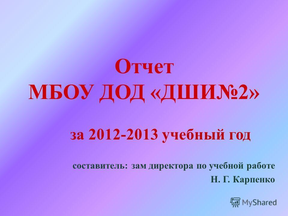 Отчет МБОУ ДОД «ДШИ2» за 2012-2013 учебный год составитель: зам директора по учебной работе Н. Г. Карпенко