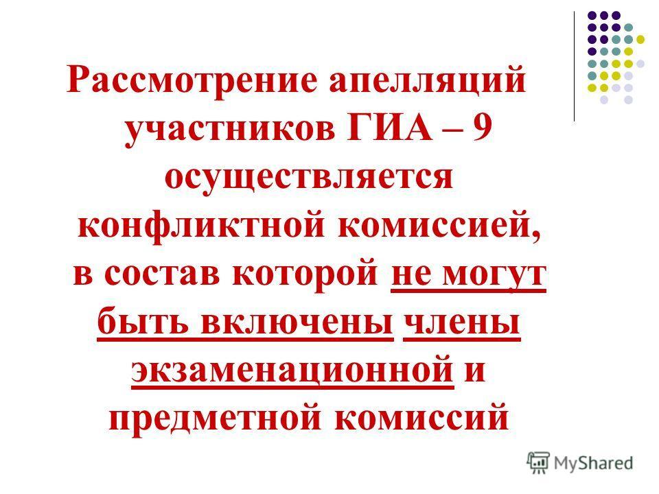 Рассмотрение апелляций участников ГИА – 9 осуществляется конфликтной комиссией, в состав которой не могут быть включены члены экзаменационной и предметной комиссий