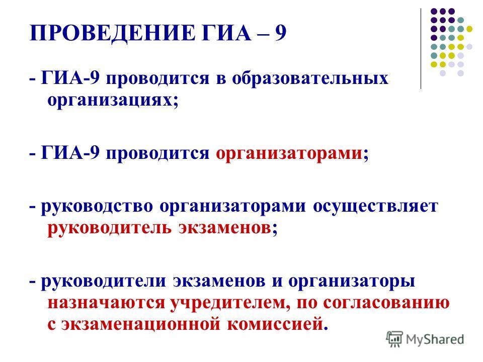 ПРОВЕДЕНИЕ ГИА – 9 - ГИА-9 проводится в образовательных организациях; - ГИА-9 проводится организаторами; - руководство организаторами осуществляет руководитель экзаменов; - руководители экзаменов и организаторы назначаются учредителем, по согласовани