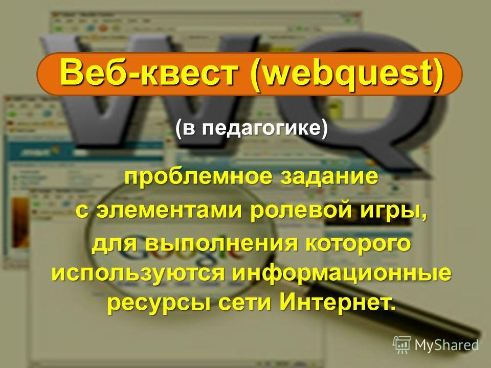 Веб-квест (webquest) (в педагогике) проблемное задание c элементами ролевой игры, для выполнения которого используются информационные ресурсы сети Интернет.