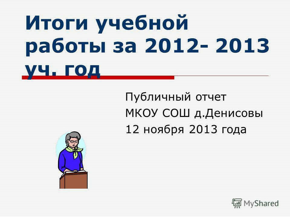Итоги учебной работы за 2012- 2013 уч. год Публичный отчет МКОУ СОШ д.Денисовы 12 ноября 2013 года