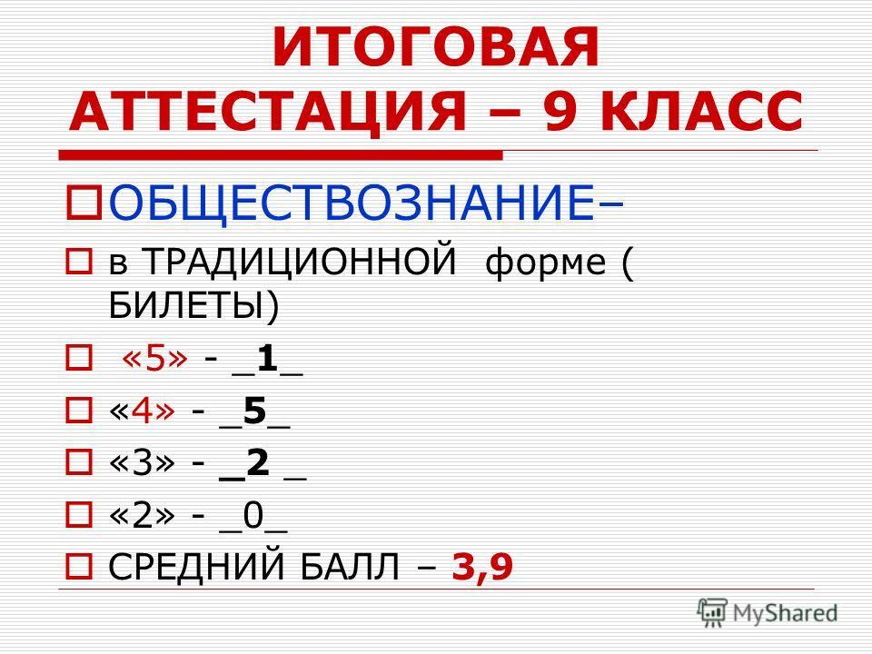 ИТОГОВАЯ АТТЕСТАЦИЯ – 9 КЛАСС ОБЩЕСТВОЗНАНИЕ– в ТРАДИЦИОННОЙ форме ( БИЛЕТЫ) «5» - _1_ «4» - _5_ «3» - _2 _ «2» - _0_ СРЕДНИЙ БАЛЛ – 3,9