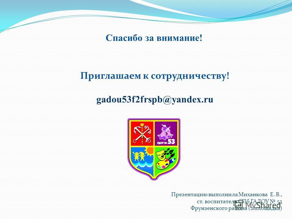 Спасибо за внимание! Приглашаем к сотрудничеству! gadou53f2frspb@yandex.ru Презентацию выполнила Миханкова Е. В., ст. воспитатель СПб ГАДОУ 53 Фрунзенского района (2 площадка)