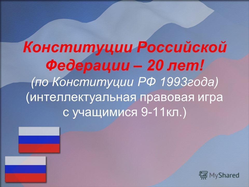 Конституции Российской Федерации – 20 лет! (по Конституции РФ 1993года) (интеллектуальная правовая игра с учащимися 9-11кл.)