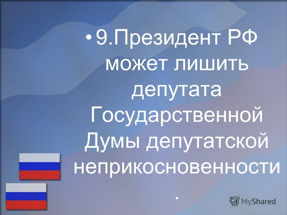 9.Президент РФ может лишить депутата Государственной Думы депутатской неприкосновенности.