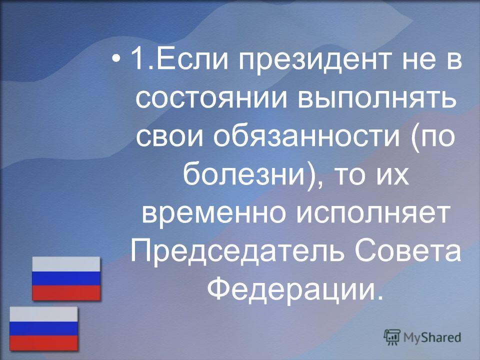 1.Если президент не в состоянии выполнять свои обязанности (по болезни), то их временно исполняет Председатель Совета Федерации.
