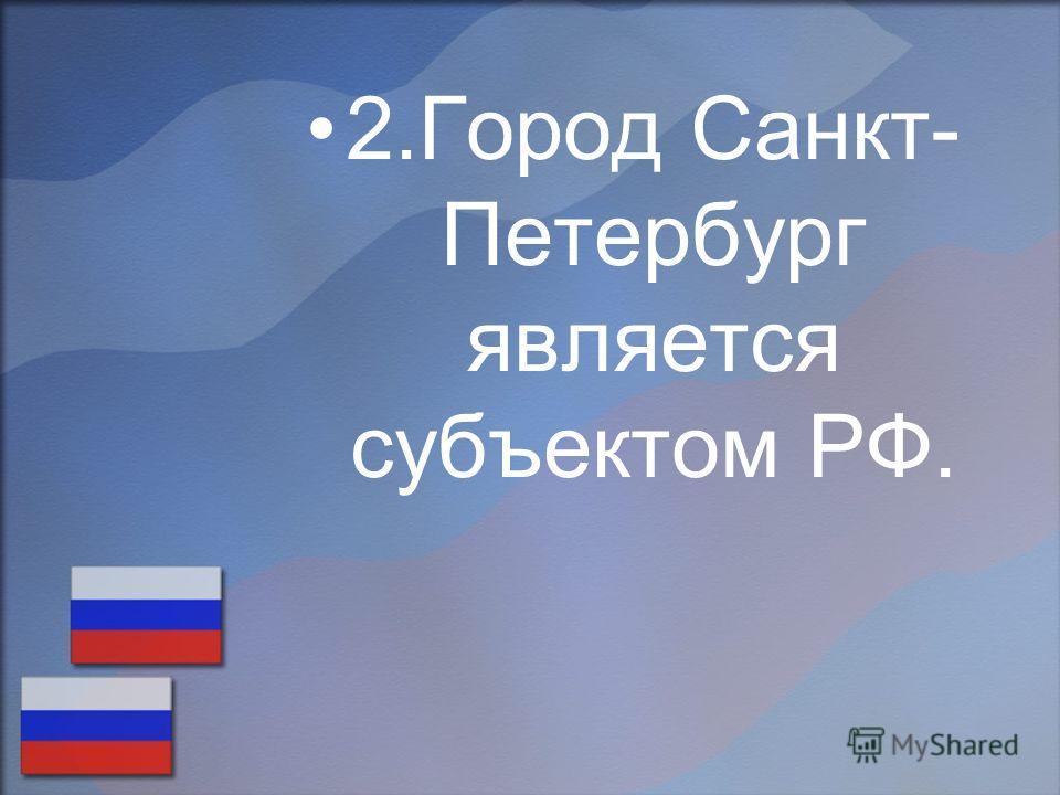 2.Город Санкт- Петербург является субъектом РФ.