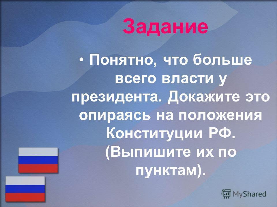 Задание Понятно, что больше всего власти у президента. Докажите это опираясь на положения Конституции РФ. (Выпишите их по пунктам).