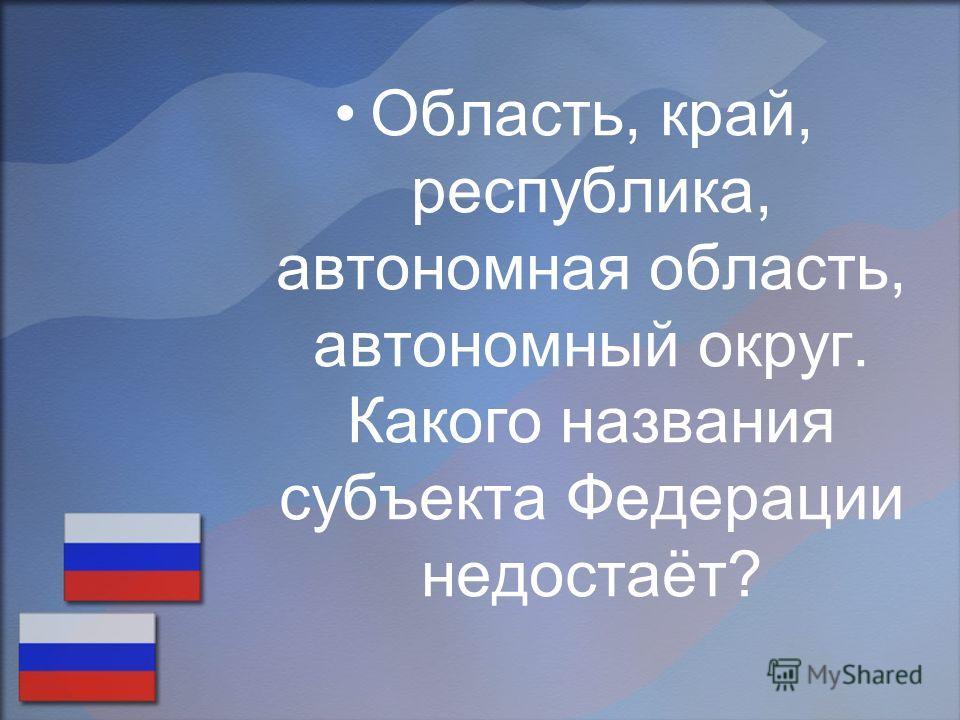 Область, край, республика, автономная область, автономный округ. Какого названия субъекта Федерации недостаёт?