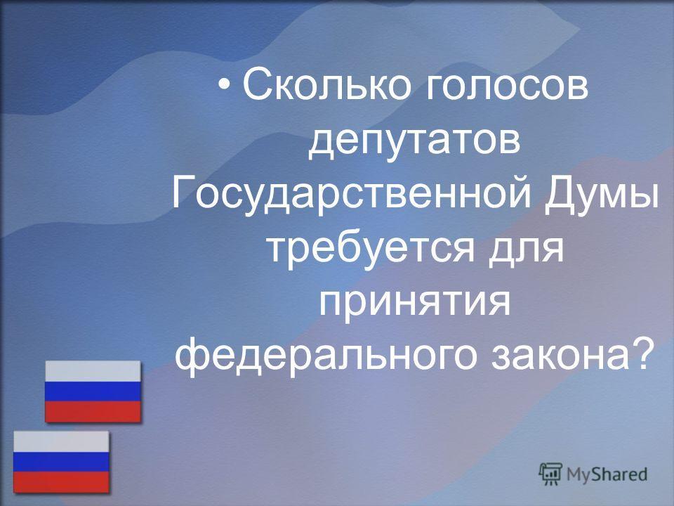 Сколько голосов депутатов Государственной Думы требуется для принятия федерального закона?