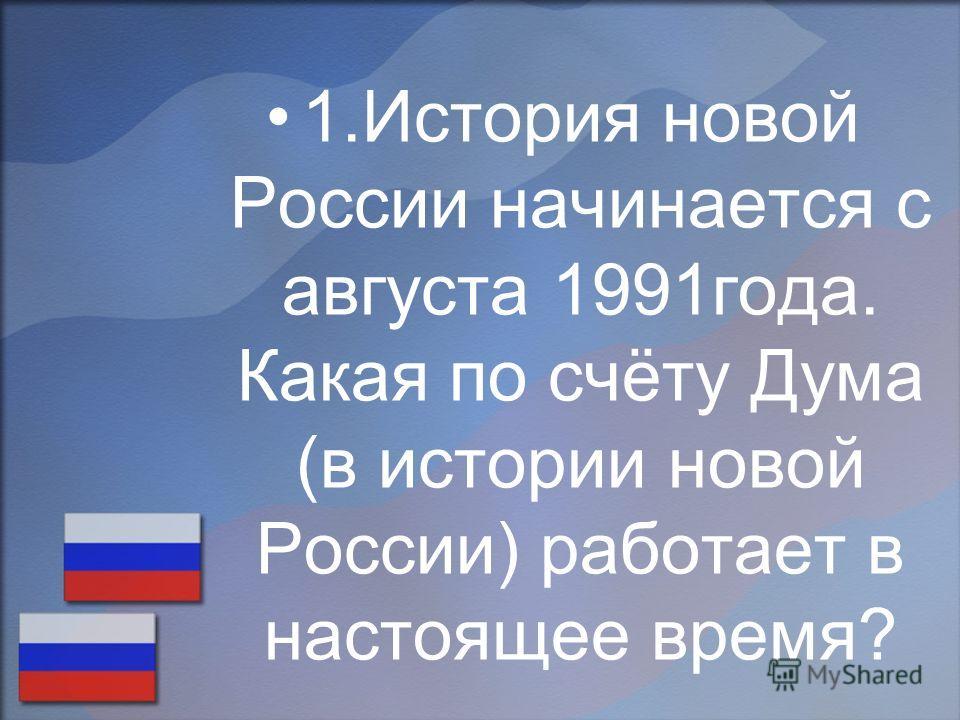 1.История новой России начинается с августа 1991года. Какая по счёту Дума (в истории новой России) работает в настоящее время?