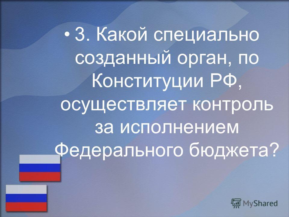 3. Какой специально созданный орган, по Конституции РФ, осуществляет контроль за исполнением Федерального бюджета?