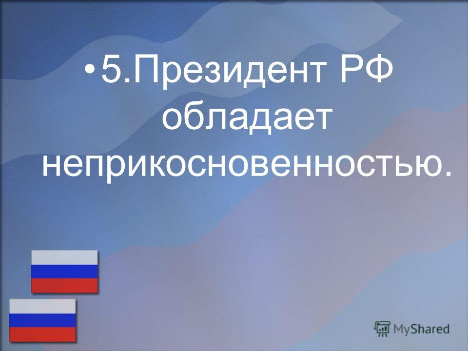 5.Президент РФ обладает неприкосновенностью.
