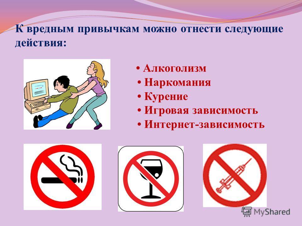 К вредным привычкам можно отнести следующие действия: Алкоголизм Наркомания Курение Игровая зависимость Интернет-зависимость