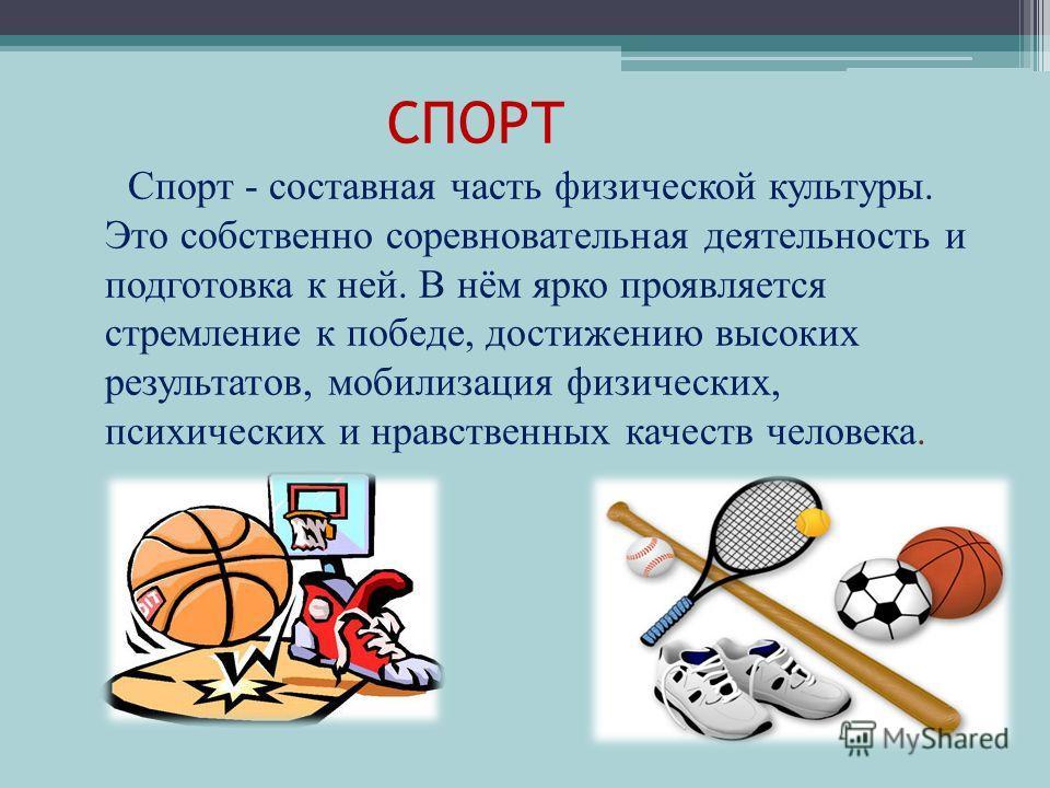 СПОРТ Спорт - составная часть физической культуры. Это собственно соревновательная деятельность и подготовка к ней. В нём ярко проявляется стремление к победе, достижению высоких результатов, мобилизация физических, психических и нравственных качеств