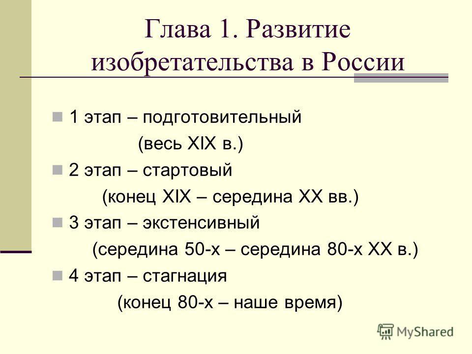 Глава 1. Развитие изобретательства в России 1 этап – подготовительный (весь XIX в.) 2 этап – стартовый (конец XIX – середина XX вв.) 3 этап – экстенсивный (середина 50-х – середина 80-х ХХ в.) 4 этап – стагнация (конец 80-х – наше время)