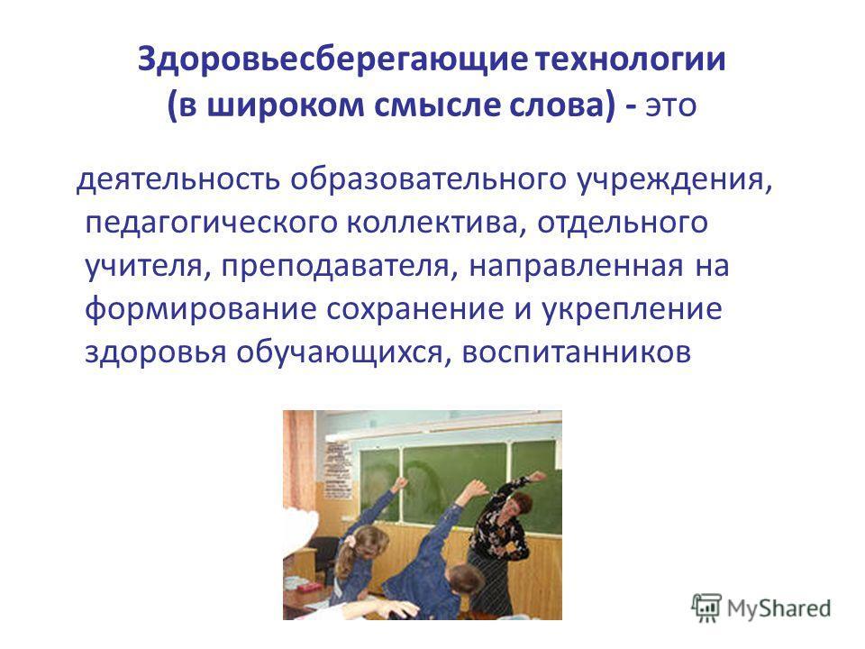 Здоровьесберегающие технологии (в широком смысле слова) - это деятельность образовательного учреждения, педагогического коллектива, отдельного учителя, преподавателя, направленная на формирование сохранение и укрепление здоровья обучающихся, воспитан