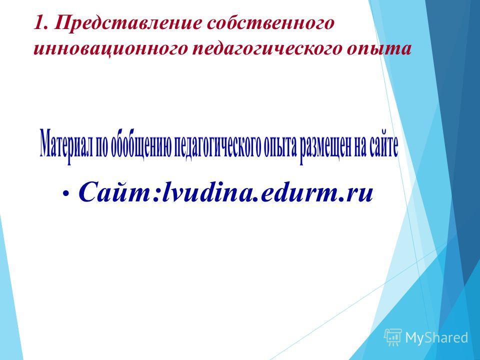 1. Представление собственного инновационного педагогического опыта Сайт:lvudina.edurm.ru