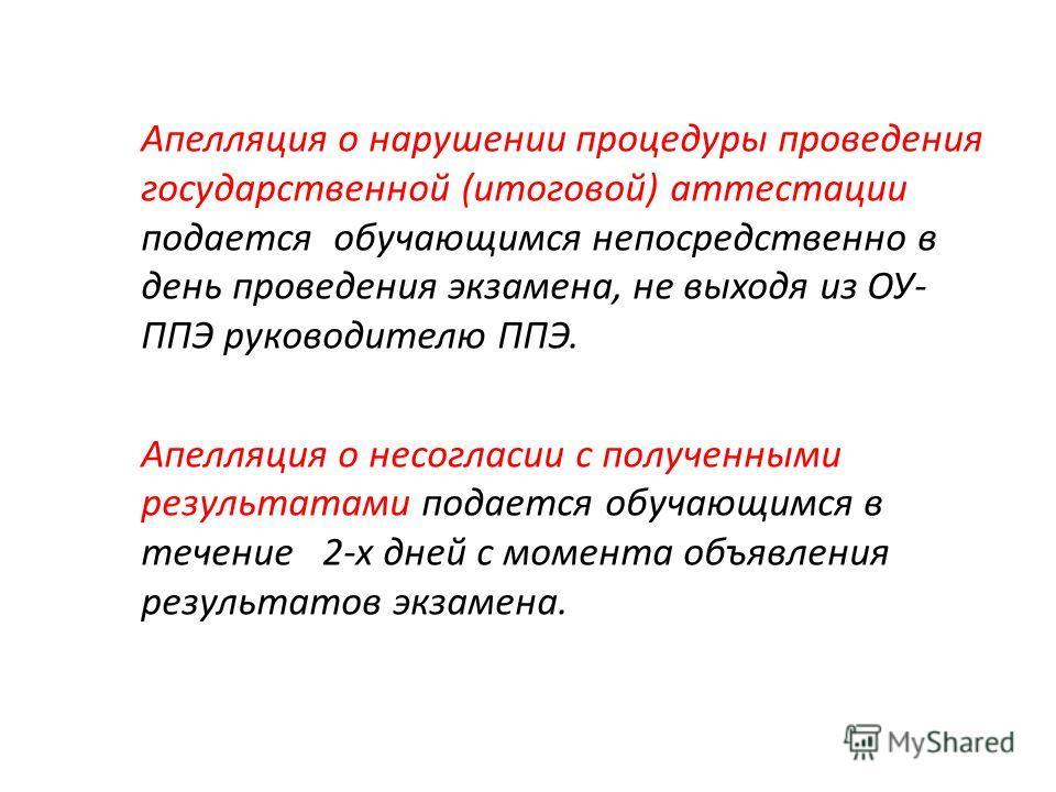 Апелляция о нарушении процедуры проведения государственной (итоговой) аттестации подается обучающимся непосредственно в день проведения экзамена, не выходя из ОУ- ППЭ руководителю ППЭ. Апелляция о несогласии с полученными результатами подается обучаю