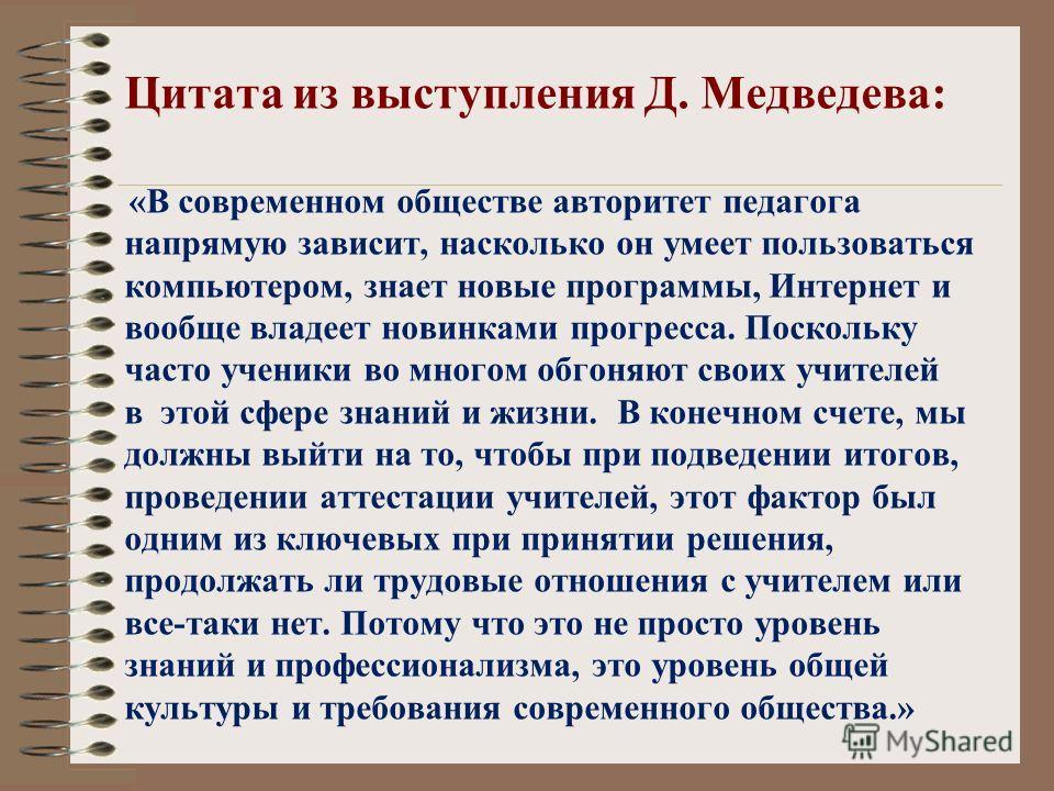 Цитата из выступления Д. Медведева: «В современном обществе авторитет педагога напрямую зависит, насколько он умеет пользоваться компьютером, знает новые программы, Интернет и вообще владеет новинками прогресса. Поскольку часто ученики во многом обго