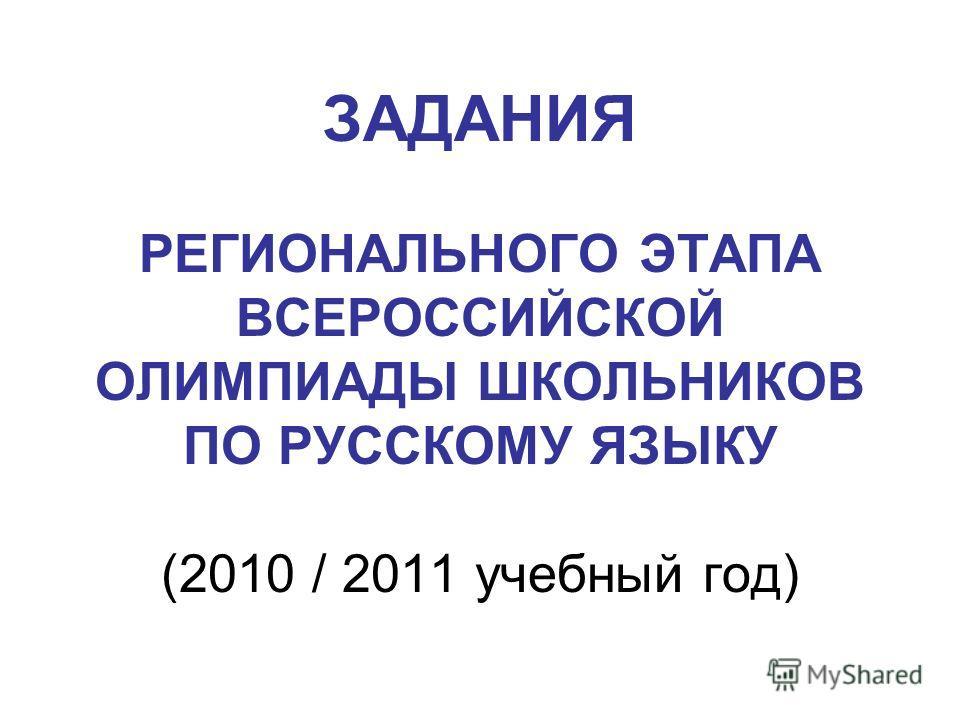 ЗАДАНИЯ РЕГИОНАЛЬНОГО ЭТАПА ВСЕРОССИЙСКОЙ ОЛИМПИАДЫ ШКОЛЬНИКОВ ПО РУССКОМУ ЯЗЫКУ (2010 / 2011 учебный год)
